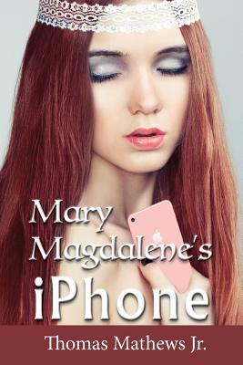 Mary Magdalene's iPhone - Mathews Jr, Thomas
