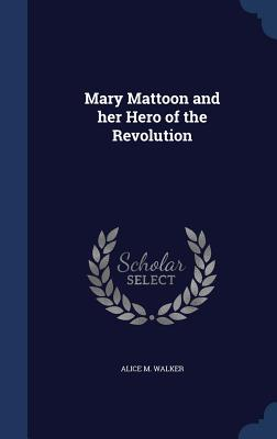 Mary Mattoon and Her Hero of the Revolution - Walker, Alice M