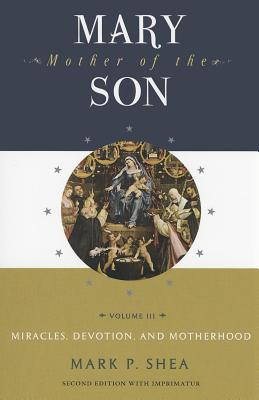 Mary, Mother of the Son: Volume Three: Miracles, Devotions, and Motherhood - Shea, Mark P