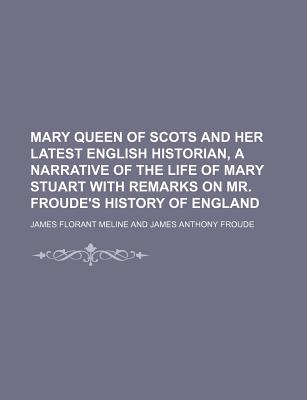 Mary Queen of Scots and Her Latest English Historian, a Narrative of the Life of Mary Stuart with Remarks on Mr. Froude's History of England - Meline, James Florant