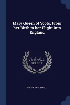 Mary Queen of Scots, from Her Birth to Her Flight Into England - Fleming, David Hay