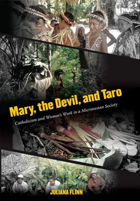 Mary, the Devil, and Taro: Catholicism and Women's Work in a Micronesian Society - Flinn, Juliana