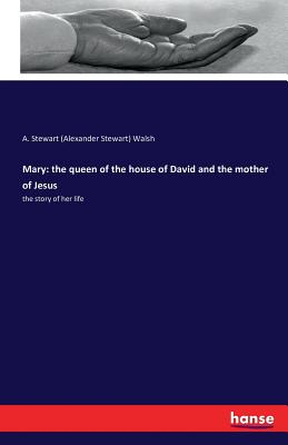 Mary: The Queen of the House of David and the Mother of Jesus - Walsh, A Stewart (Alexander Stewart)