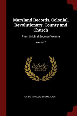Maryland Records, Colonial, Revolutionary, County and Church: From Original Sources Volume; Volume 2 - Brumbaugh, Gaius Marcus