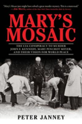 Mary's Mosaic: The CIA Conspiracy to Murder John F. Kennedy, Mary Pinchot Meyer, and Their Vision for World Peace - Janney, Peter