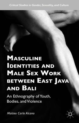 Masculine Identities and Male Sex Work Between East Java and Bali: An Ethnography of Youth, Bodies, and Violence - Alcano, Matteo Carlo