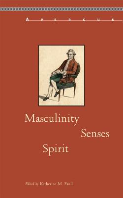 Masculinity, Senses, Spirit - Faull, Katherine M (Editor), and Atwood, Craig D (Contributions by), and Bruns, Claudia (Contributions by)