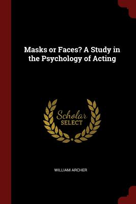 Masks or Faces? a Study in the Psychology of Acting - Archer, William