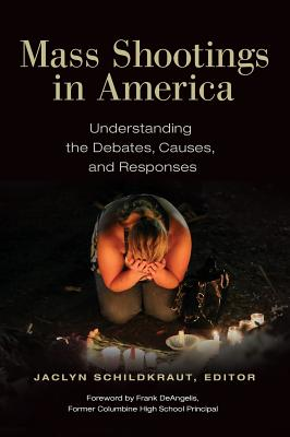Mass Shootings in America: Understanding the Debates, Causes, and Responses - Schildkraut, Jaclyn (Editor), and Deangelis, Frank (Foreword by)