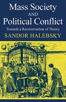 Mass Society and Political Conflict: Toward a Reconstruction of Theory - Halebsky