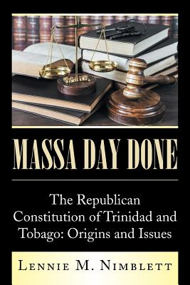 Massa Day Done: The Republican Constitution of Trinidad and Tobago: Origins and Issues - Nimblett, Lennie M
