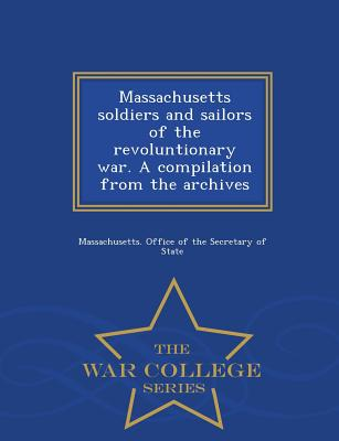 Massachusetts Soldiers and Sailors of the Revoluntionary War. a Compilation from the Archives - War College Series - Massachusetts Office of the Secretary O (Creator)