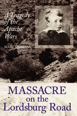 Massacre on the Lordsburg Road: A Tragedy of the Apache Wars - Simmons, Marc
