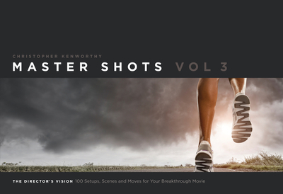 Master Shots, Volume 3: The Director's Vision: 100 Setups, Scenes and Moves for Your Breakthrough Movie - Kenworthy, Christopher