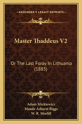 Master Thaddeus V2: Or the Last Foray in Lithuania (1885) - Mickiewicz, Adam, and Biggs, Maude Ashurst (Translated by), and Morfill, W R, M.A. (Foreword by)