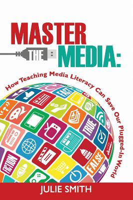 Master the Media: How Teaching Media Literacy Can Save Our Plugged-in World - Smith, Julie