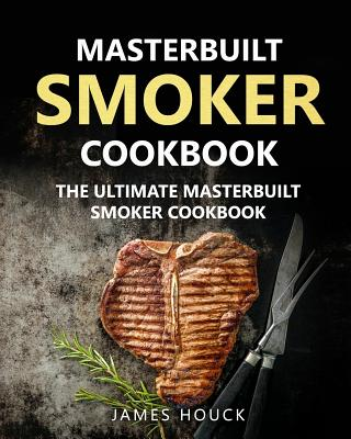 Masterbuilt Smoker Cookbook: The Ultimate Masterbuilt Smoker Cookbook: Simple and Delicious Electric Smoker Recipes for Your Whole Family - Houck, James
