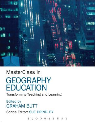MasterClass in Geography Education: Transforming Teaching and Learning - Butt, Graham, Dr. (Editor), and Brindley, Sue (Series edited by)