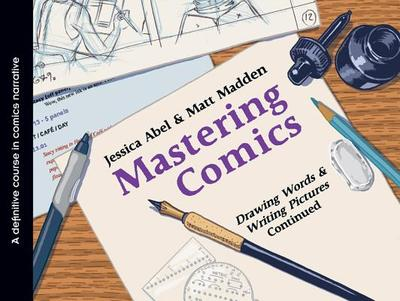 Mastering Comics: Drawing Words & Writing Pictures Continued: A Definitive Course in Comics Narrative - Abel, Jessica, and Madden, Matt