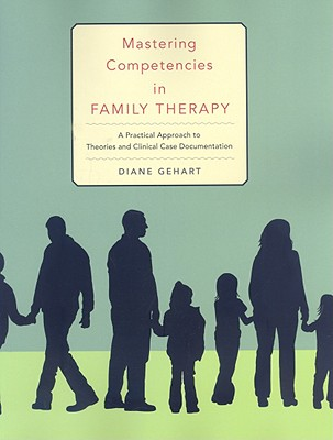 Mastering Competencies in Family Therapy: A Practical Approach to Theory and Clinical Case Documentation - Gehart, Diane R