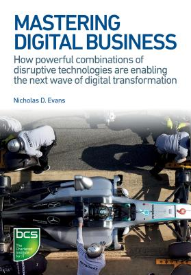 Mastering Digital Business: How Powerful Combinations of Disruptive Technologies Are Enabling the Next Wave of Digital Transformation - Evans, Nicholas D