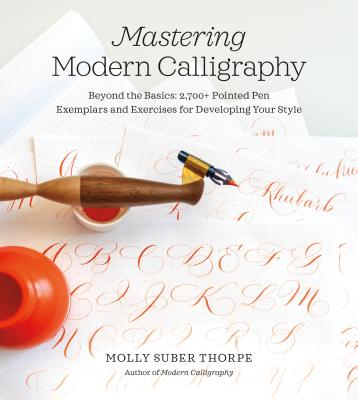 Mastering Modern Calligraphy: Beyond the Basics: 2,700+ Pointed Pen Exemplars and Exercises for Developing Your Style - Suber Thorpe, Molly