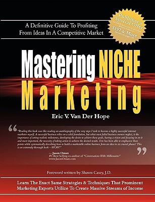 Mastering Niche Marketing: A Definitive Guide to Profiting from Ideas in a Competitive Market - Van Der Hope, Eric Van, and Casey, Shawn (Foreword by), and Nu-Image Design, Design (Designer)