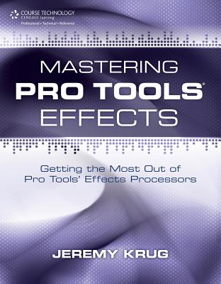 Mastering Pro Tools Effects: Getting the Most Out of Pro Tools' Effects Processors - Krug, Jeremy
