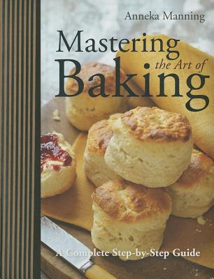 Mastering the Art of Baking: A Complete Step-By-Step Guide - Manning, Anneka