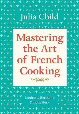 Mastering the Art of French Cooking, Volume 1: A Cookbook - Child, Julia, and Beck, Simone, and Bertholle, Louisette