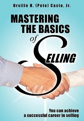 Mastering the Basics of Selling - Casto Jr, Orville H (Pete)