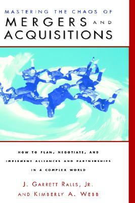 Mastering the Chaos of Mergers and Acquisitions - Ralls, J Garrett, Jr., and Webb, Kimberly A, and Ralls Jr, J Garrett