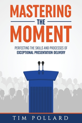 Mastering the Moment: Perfecting the Skills and Processes of Exceptional Presentation Delivery - Pollard, Tim