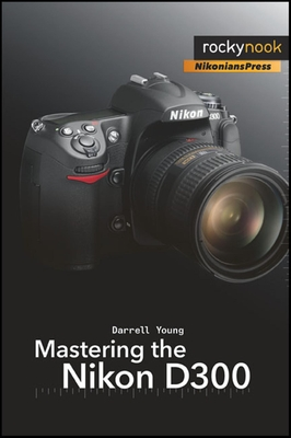 Mastering the Nikon D300: The Rocky Nook Manual - Young, Darrell