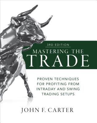 Mastering the Trade, Third Edition: Proven Techniques for Profiting from Intraday and Swing Trading Setups - Carter, John