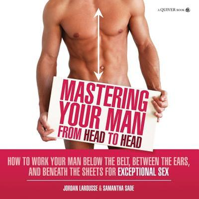 Mastering Your Man from Head to Head: How to Work Your Man Below the Belt, Between the Ears, and Beneath the Sheets for Exceptional Sex - LaRousse, Jordan, and Sade, Samantha