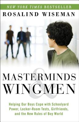 Masterminds & Wingmen: Helping Our Boys Cope with Schoolyard Power, Locker-Room Tests, Girlfriends, and the New Rules of Boy World - Wiseman, Rosalind