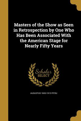 Masters of the Show as Seen in Retrospection by One Who Has Been Associated with the American Stage for Nearly Fifty Years - Pitou, Augustus 1843-1915