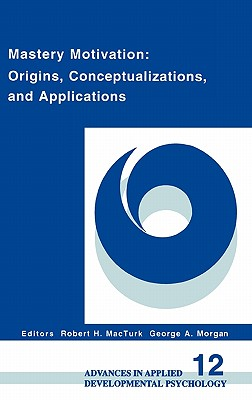 Mastery Motivation: Origins, Conceptualizations, and Applications - Macturk, Robert H, and Morgan, George A (Editor)