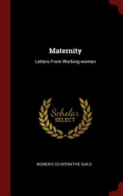 Maternity: Letters from Working-Women - Guild, Women's Co-Operative