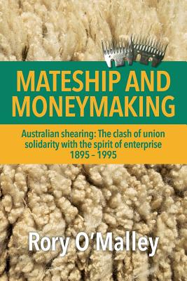 Mateship and Moneymaking: Australian Shearing: The Clash of Union Solidarity with the Spirit of Enterprise - O'Malley, Rory