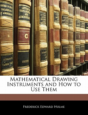 Mathematical Drawing Instruments and How to Use Them - Hulme, Frederick Edward