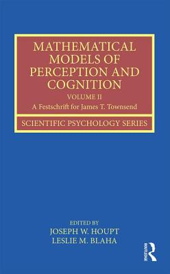 Mathematical Models of Perception and Cognition: Volume II: A Festschrift for James T. Townsend - Houpt, Joseph W. (Editor), and Blaha, Leslie M. (Editor)