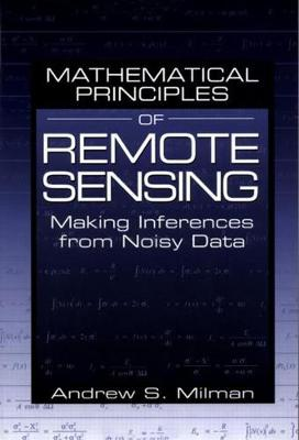 Mathematical Principles of Remote Sensing: Making Inferences from Noisy Data - Milman, Andrew S