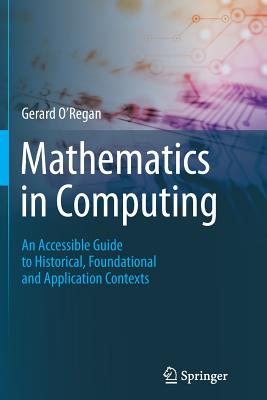 Mathematics in Computing: An Accessible Guide to Historical, Foundational and Application Contexts - O'Regan, Gerard