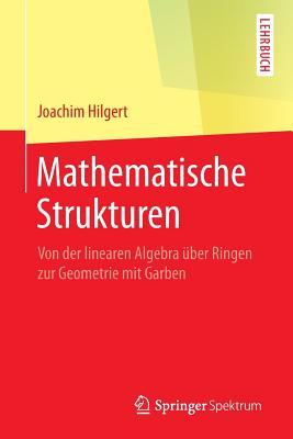 Mathematische Strukturen: Von Der Linearen Algebra Uber Ringen Zur Geometrie Mit Garben - Hilgert, Joachim