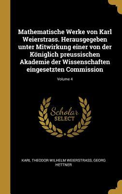 Mathematische Werke Von Karl Weierstrass. Herausgegeben Unter Mitwirkung Einer Von Der Koniglich Preussischen Akademie Der Wissenschaften Eingesetzten - Weierstrass, Karl