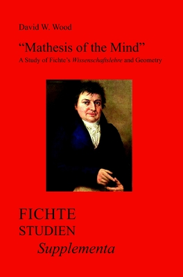 """Mathesis of the Mind"": A Study of Fichte's Wissenschaftslehre and Geometry - Wood, David W."
