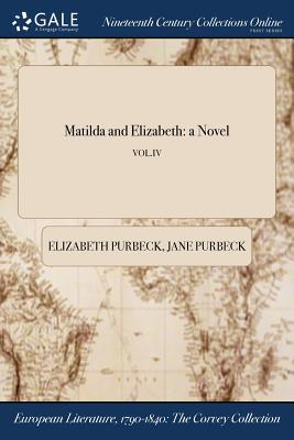 Matilda and Elizabeth: A Novel; Vol.IV - Purbeck, Elizabeth, and Purbeck, Jane