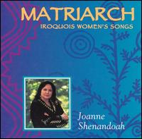 Matriarch: Iroquois Women's Songs - Joanne Shenandoah